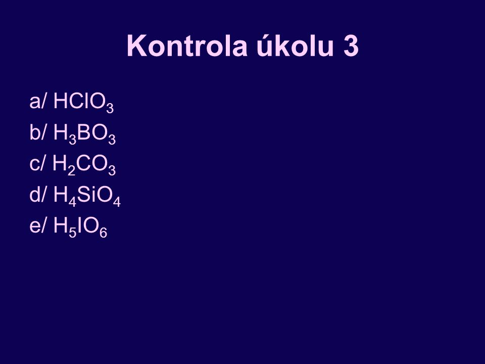 Kontrola úkolu 3 a/ HClO3 b/ H3BO3 c/ H2CO3 d/ H4SiO4 e/ H5IO6