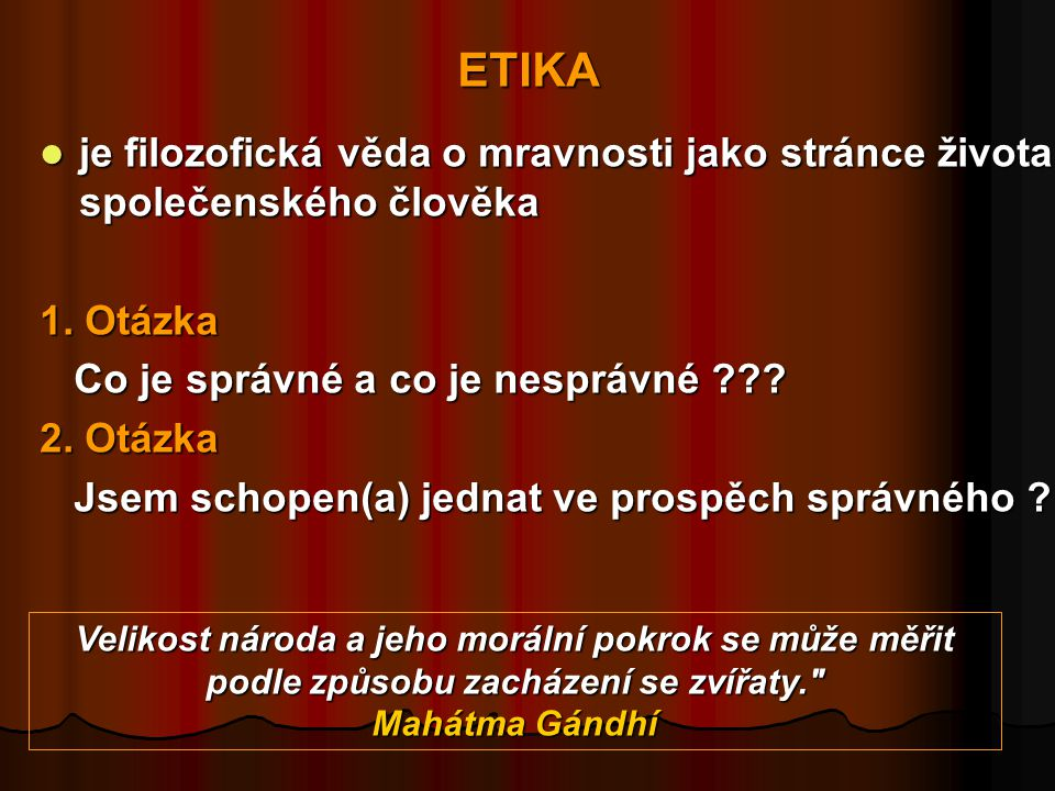 ETIKA je filozofická věda o mravnosti jako stránce života společenského člověka. 1. Otázka. Co je správné a co je nesprávné