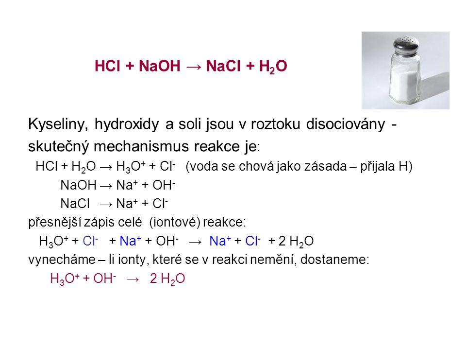 Kyseliny, hydroxidy a soli jsou v roztoku disociovány - skutečný mechanismus reakce je: HCl + H2O → H3O+ + Cl- (voda se chová jako zásada – přijala H) NaOH → Na+ + OH- NaCl → Na+ + Cl- přesnější zápis celé (iontové) reakce: H3O+ + Cl- + Na+ + OH- → Na+ + Cl- + 2 H2O vynecháme – li ionty, které se v reakci nemění, dostaneme: H3O+ + OH- → 2 H2O