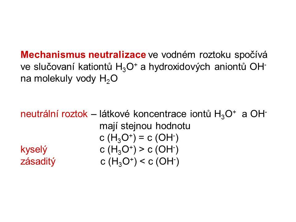 Mechanismus neutralizace ve vodném roztoku spočívá ve slučovaní kationtů H3O+ a hydroxidových aniontů OH- na molekuly vody H2O neutrální roztok – látkové koncentrace iontů H3O+ a OH- mají stejnou hodnotu c (H3O+) = c (OH-) kyselý c (H3O+) > c (OH-) zásaditý c (H3O+) < c (OH-)