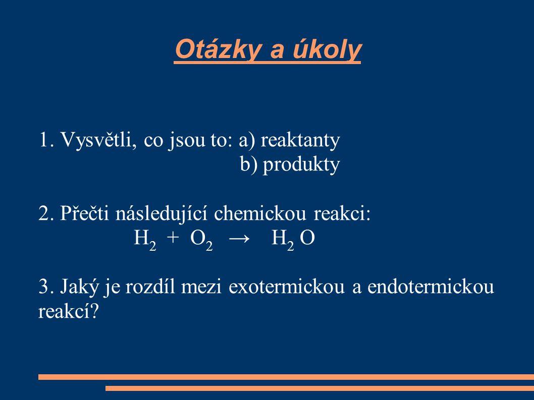 Otázky a úkoly 1. Vysvětli, co jsou to: a) reaktanty b) produkty