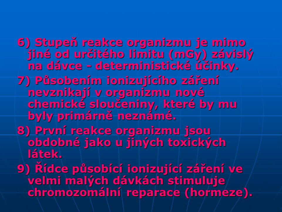 6) Stupeň reakce organizmu je mimo jiné od určitého limitu (mGy) závislý na dávce - deterministické účinky.