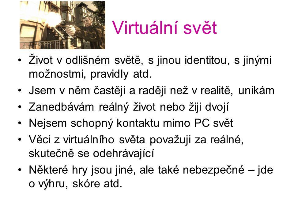 Virtuální svět Život v odlišném světě, s jinou identitou, s jinými možnostmi, pravidly atd. Jsem v něm častěji a raději než v realitě, unikám.