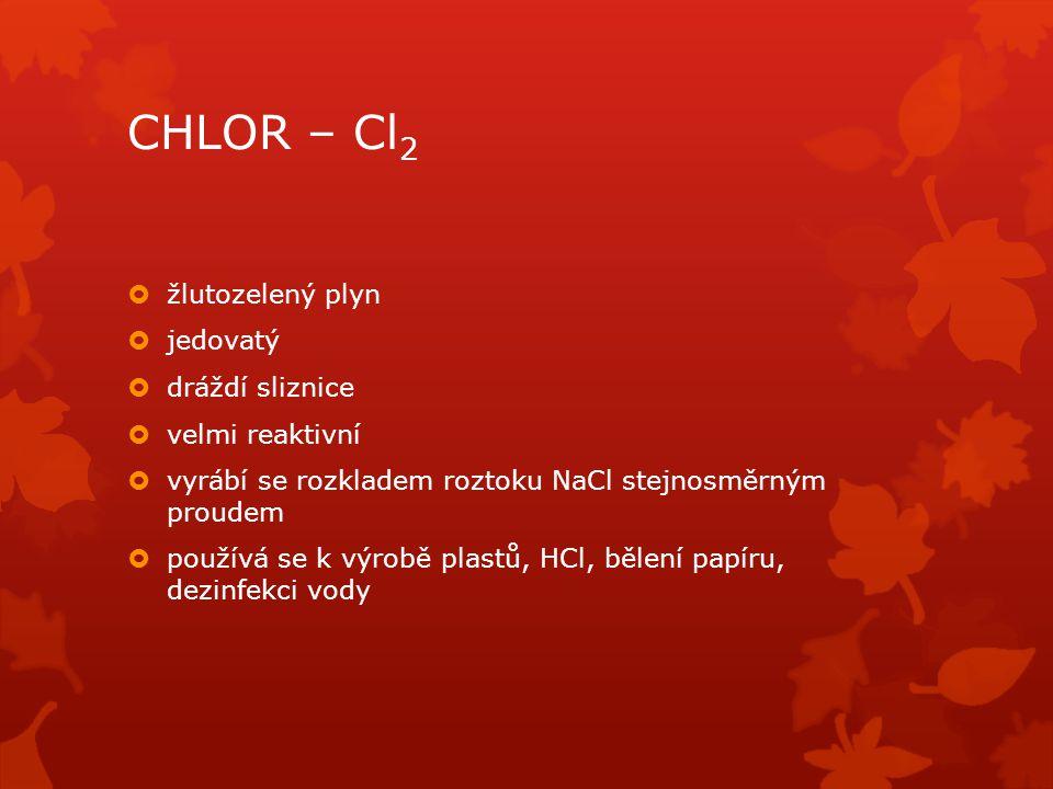 CHLOR – Cl2 žlutozelený plyn jedovatý dráždí sliznice velmi reaktivní