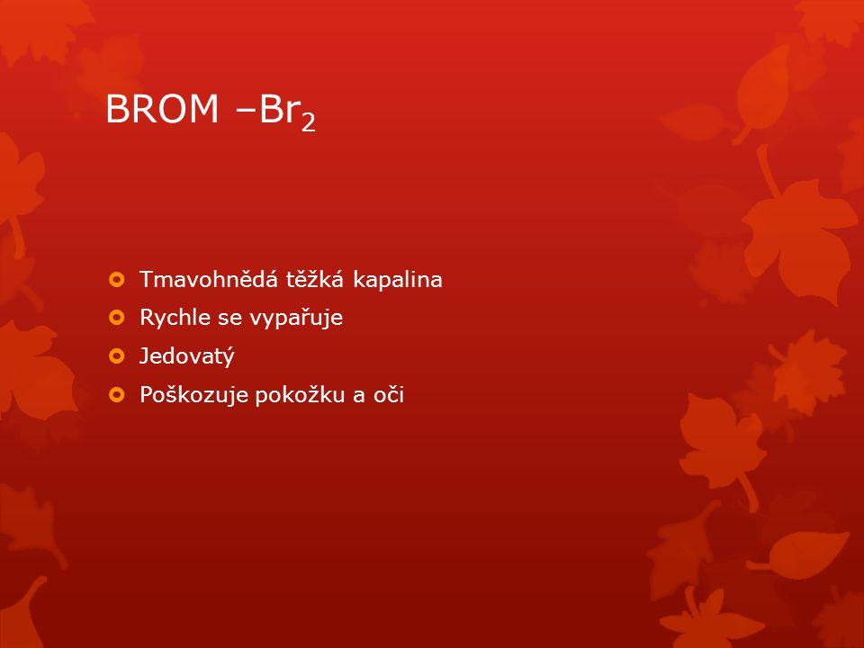 BROM –Br2 Tmavohnědá těžká kapalina Rychle se vypařuje Jedovatý
