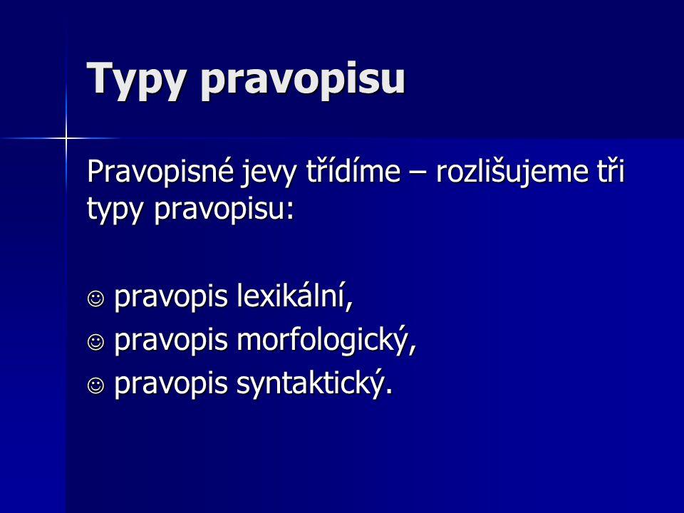 Typy pravopisu Pravopisné jevy třídíme – rozlišujeme tři typy pravopisu: pravopis lexikální, pravopis morfologický,