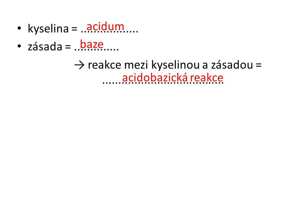 acidum kyselina = .................. zásada = .............. → reakce mezi kyselinou a zásadou = ......................................