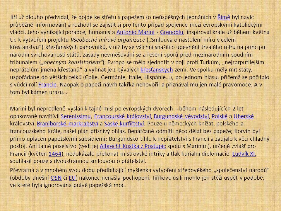 """Jiří už dlouho předvídal, že dojde ke střetu s papežem (o neúspěšných jednáních v Římě byl navíc průběžně informován) a rozhodl se zajistit si pro tento případ spojence mezi evropskými katolickými vládci. Jeho vynikající poradce, humanista Antonio Marini z Grenoblu, inspiroval krále už během května t.r. k vytvoření projektu Všeobecné mírové organizace (""""Smlouva o nastolení míru v celém křesťanstvu ) křesťanských panovníků, v níž by se všichni snažili o upevnění trvalého míru na principu národní svrchovanosti států, zásady nevměšování se a řešení sporů před mezinárodním soudním tribunálem (""""obecným konsistoriem ); Evropa se měla sjednotit v boji proti Turkům, """"nejzarputilejším nepřátelům jména křesťanů a vyhnat je z bývalých křesťanských zemí. Ve spolku měly mít státy, uspořádané do větších celků (Galie, Germánie, Itálie, Hispánie…), po jednom hlasu, přičemž se počítalo s vůdčí rolí Francie. Naopak o papeži návrh takřka nehovořil a přiznával mu jen malé pravomoce. A v tom byl kámen úrazu…"""
