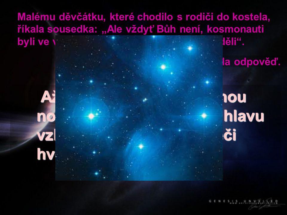 """Malému děvčátku, které chodilo s rodiči do kostela, říkala sousedka: """"Ale vždyť Bůh není, kosmonauti byli ve vesmíru a žádného Boha tam neviděli ."""