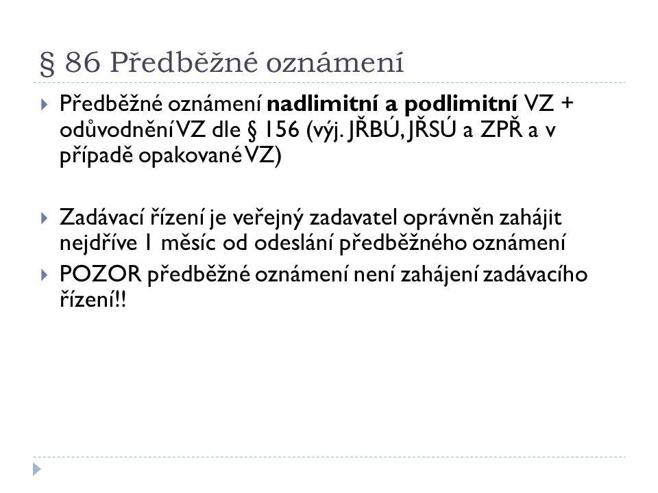 § 86 Předběžné oznámení Předběžné oznámení nadlimitní a podlimitní VZ + odůvodnění VZ dle § 156 (výj. JŘBÚ, JŘSÚ a ZPŘ a v případě opakované VZ)