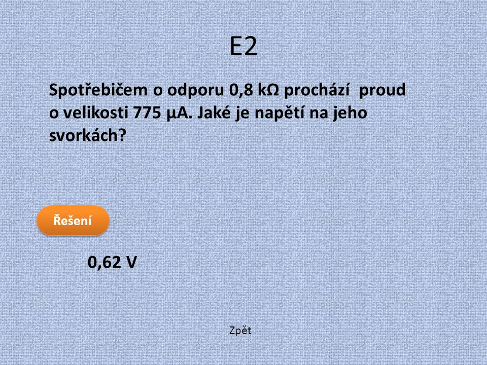 E2 Spotřebičem o odporu 0,8 kΩ prochází proud o velikosti 775 μA. Jaké je napětí na jeho svorkách