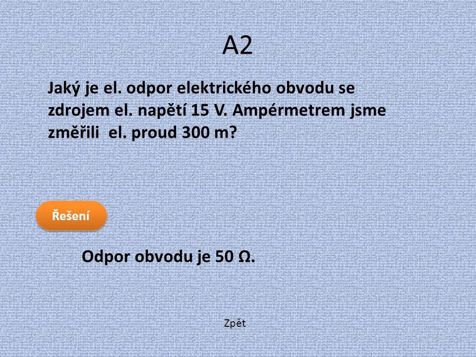 A2 Jaký je el. odpor elektrického obvodu se zdrojem el. napětí 15 V. Ampérmetrem jsme změřili el. proud 300 m