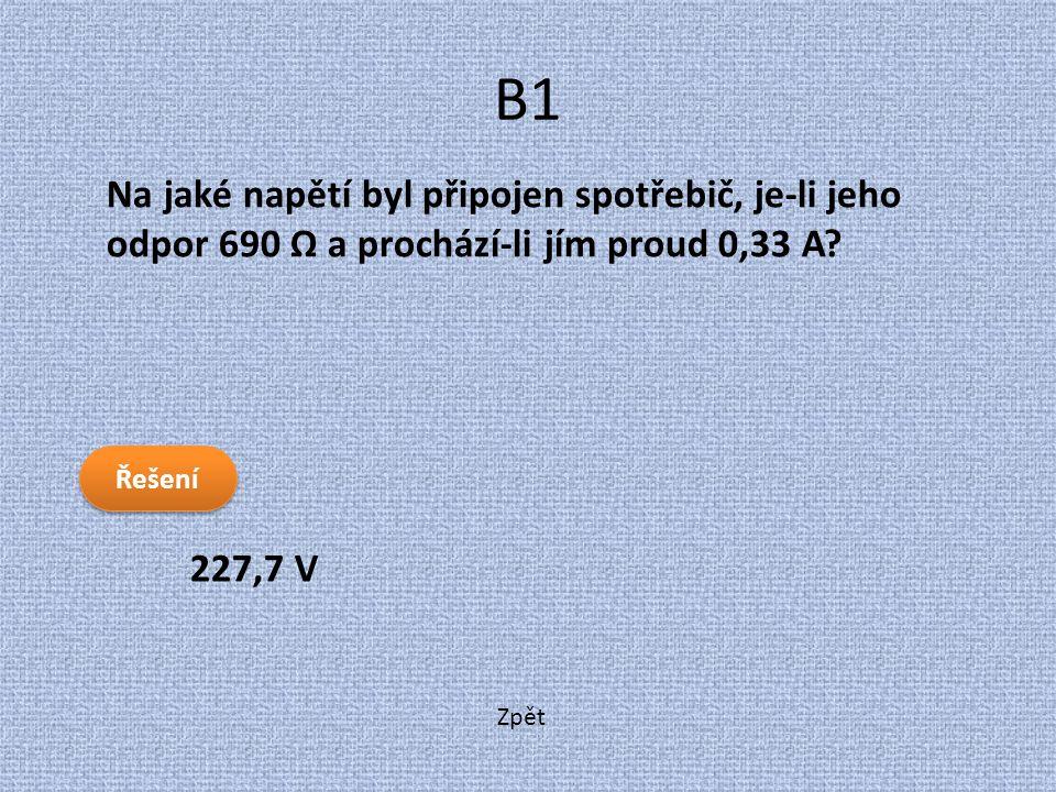 B1 Na jaké napětí byl připojen spotřebič, je-li jeho odpor 690 Ω a prochází-li jím proud 0,33 A Řešení.