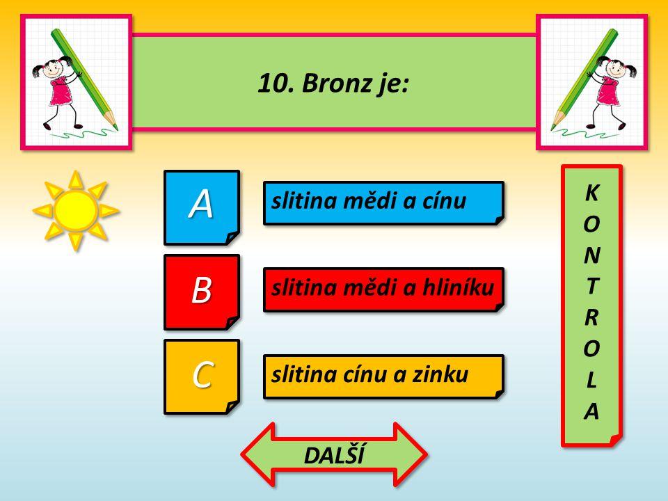 A B C 10. Bronz je: K slitina mědi a cínu O N T R L