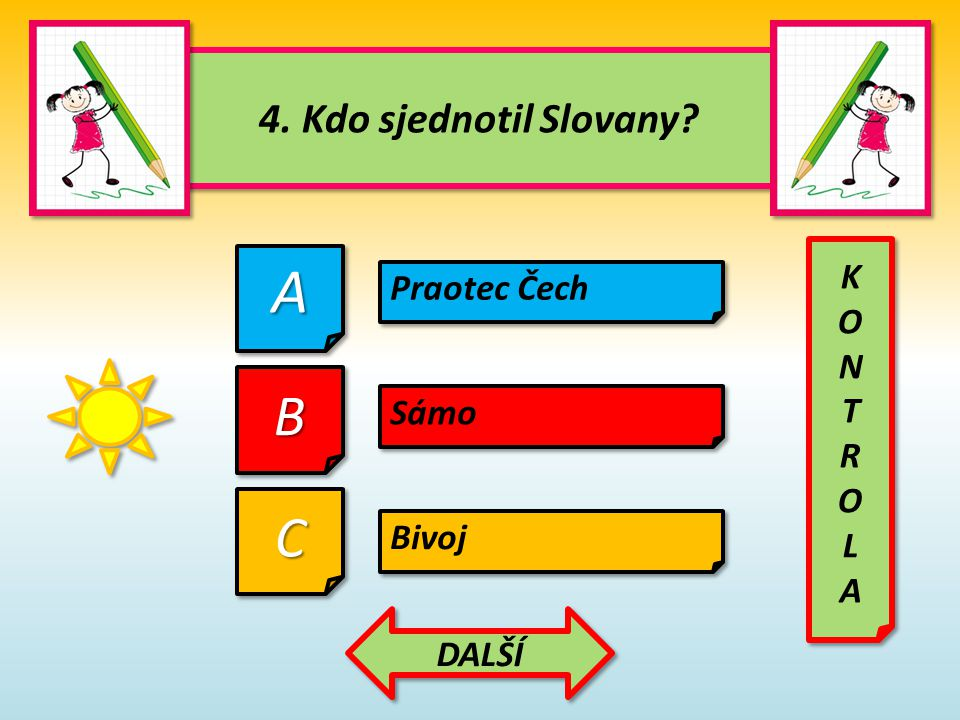 A B C 4. Kdo sjednotil Slovany K Praotec Čech O N T R L Sámo A Bivoj
