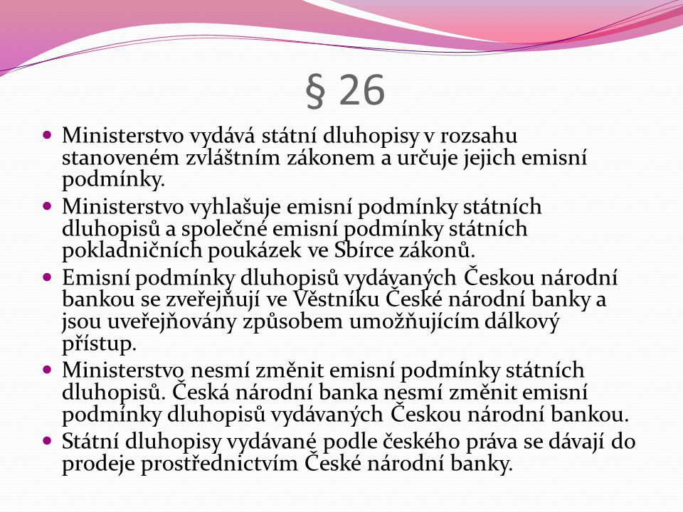 § 26 Ministerstvo vydává státní dluhopisy v rozsahu stanoveném zvláštním zákonem a určuje jejich emisní podmínky.