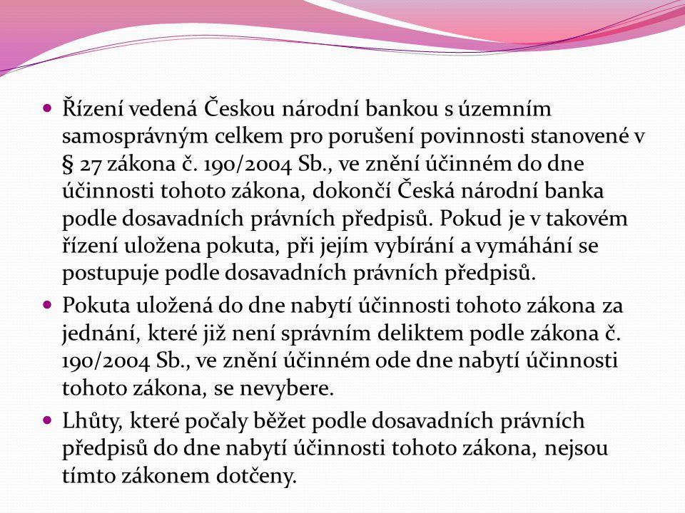 Řízení vedená Českou národní bankou s územním samosprávným celkem pro porušení povinnosti stanovené v § 27 zákona č. 190/2004 Sb., ve znění účinném do dne účinnosti tohoto zákona, dokončí Česká národní banka podle dosavadních právních předpisů. Pokud je v takovém řízení uložena pokuta, při jejím vybírání a vymáhání se postupuje podle dosavadních právních předpisů.