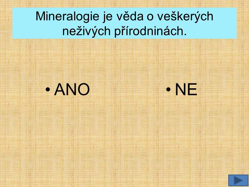 Mineralogie je věda o veškerých neživých přírodninách.