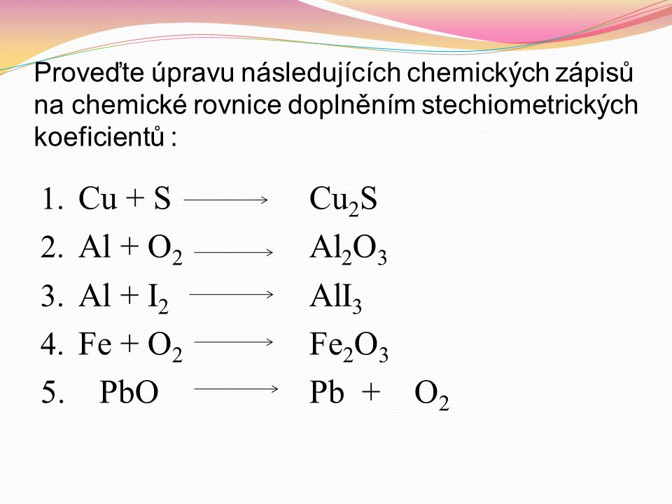 Cu + S Cu2S Al + O2 Al2O3 Al + I2 AlI3 Fe + O2 Fe2O3 5. PbO Pb + O2