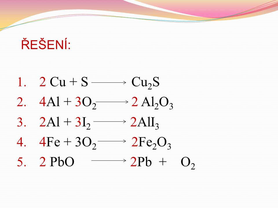 2 Cu + S Cu2S 4Al + 3O2 2 Al2O3 2Al + 3I2 2AlI3 4Fe + 3O2 2Fe2O3