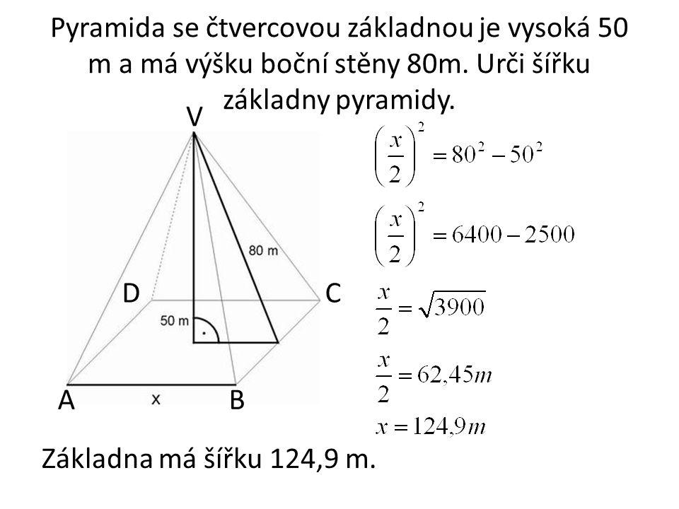 Pyramida se čtvercovou základnou je vysoká 50 m a má výšku boční stěny 80m. Urči šířku základny pyramidy.