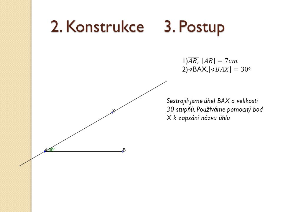 2. Konstrukce 3. Postup 1) 𝐴𝐵, 𝐴𝐵 =7𝑐𝑚 2)∢BAX, ∢𝐵𝐴𝑋 =30𝑜