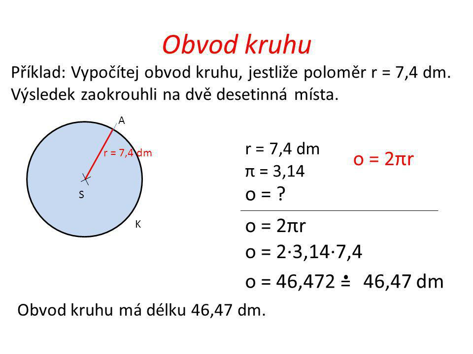 Obvod kruhu o = 2πr o = o = 2πr o = 2·3,14·7,4 o = 46,472 46,47 dm =