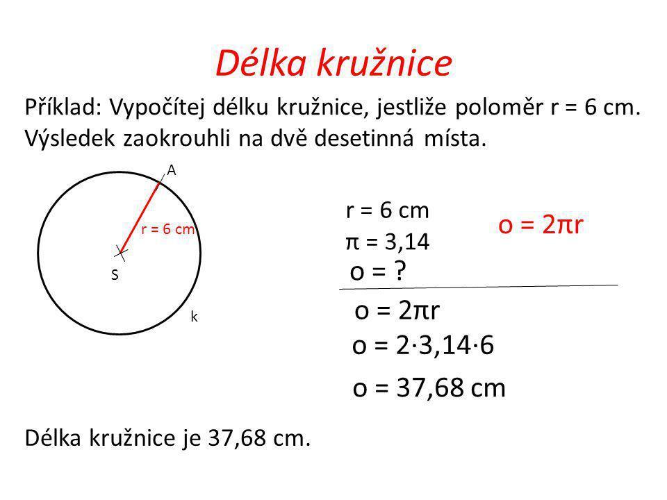 Délka kružnice o = 2πr o = o = 2πr o = 2·3,14·6 o = 37,68 cm