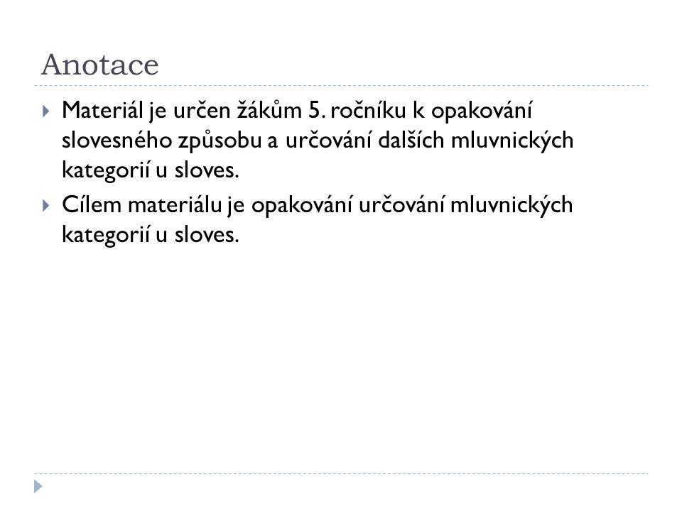 Anotace Materiál je určen žákům 5. ročníku k opakování slovesného způsobu a určování dalších mluvnických kategorií u sloves.