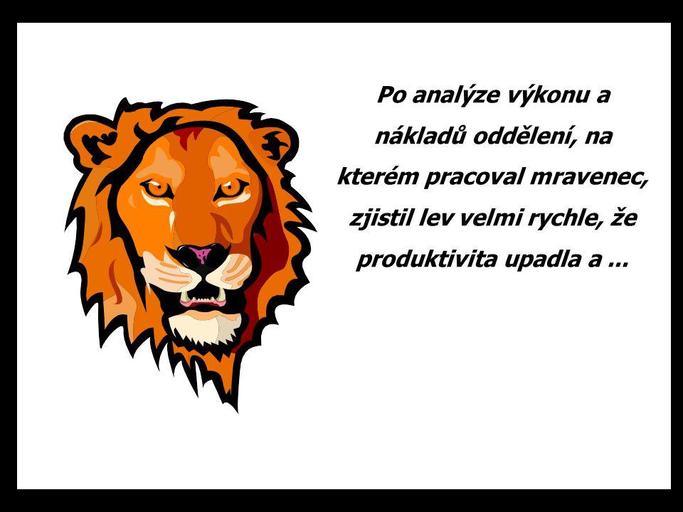 Po analýze výkonu a nákladů oddělení, na kterém pracoval mravenec, zjistil lev velmi rychle, že produktivita upadla a ...