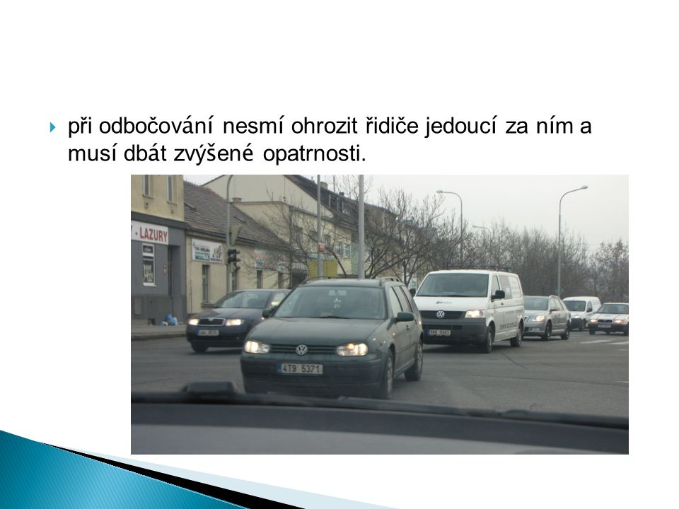 při odbočování nesmí ohrozit řidiče jedoucí za ním a musí dbát zvýšené opatrnosti.