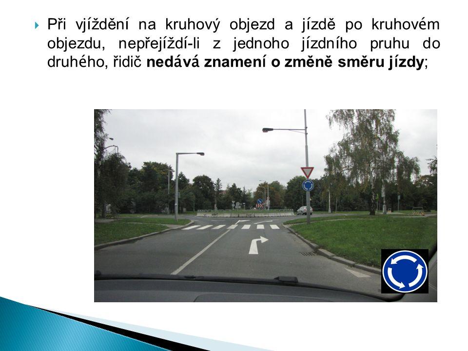 Při vjíždění na kruhový objezd a jízdě po kruhovém objezdu, nepřejíždí-li z jednoho jízdního pruhu do druhého, řidič nedává znamení o změně směru jízdy;