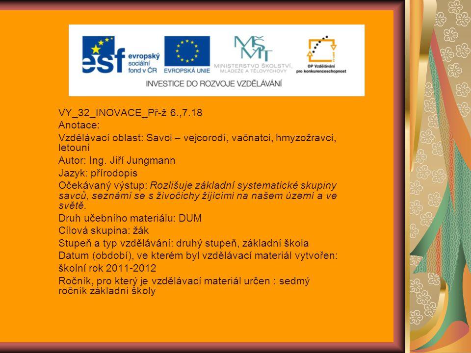 VY_32_INOVACE_Př-ž 6.,7.18 Anotace: Vzdělávací oblast: Savci – vejcorodí, vačnatci, hmyzožravci, letouni.