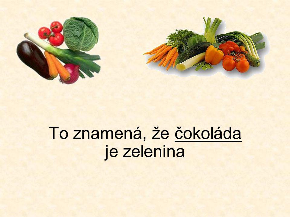To znamená, že čokoláda je zelenina