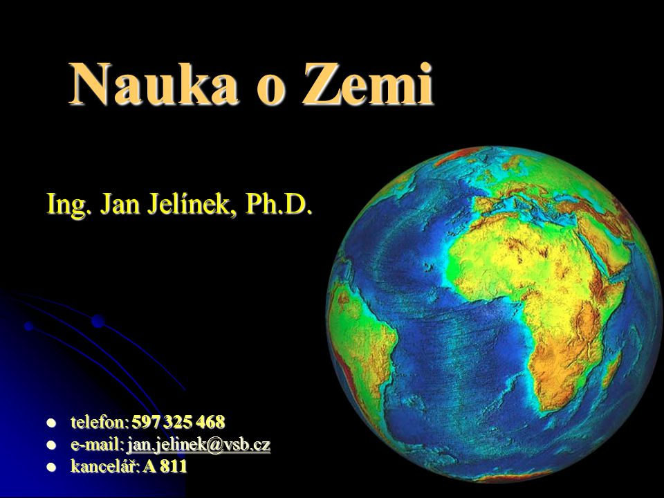 Nauka o Zemi Ing. Jan Jelínek, Ph.D. telefon: 597 325 468