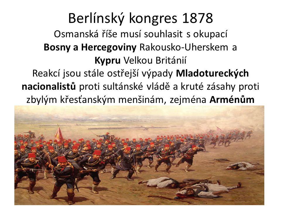 Berlínský kongres 1878 Osmanská říše musí souhlasit s okupací Bosny a Hercegoviny Rakousko-Uherskem a Kypru Velkou Británií Reakcí jsou stále ostřejší výpady Mladotureckých nacionalistů proti sultánské vládě a kruté zásahy proti zbylým křesťanským menšinám, zejména Arménům
