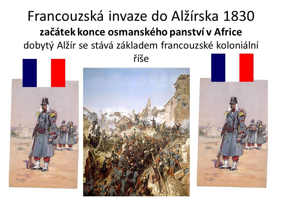 Francouzská invaze do Alžírska 1830 začátek konce osmanského panství v Africe dobytý Alžír se stává základem francouzské koloniální říše
