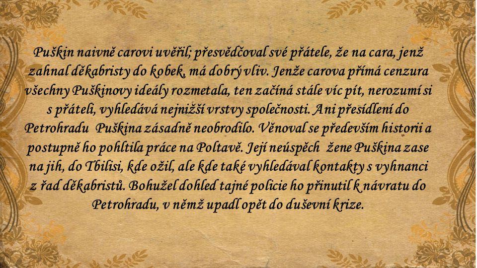 Puškin naivně carovi uvěřil; přesvědčoval své přátele, že na cara, jenž zahnal děkabristy do kobek, má dobrý vliv. Jenže carova přímá cenzura všechny Puškinovy ideály rozmetala, ten začíná stále víc pít, nerozumí si s přáteli, vyhledává nejnižší vrstvy společnosti. Ani přesídlení do Petrohradu Puškina zásadně neobrodilo. Věnoval se především historii a postupně ho pohltila práce na Poltavě. Její neúspěch žene Puškina zase na jih, do Tbilisi, kde ožil, ale kde také vyhledával kontakty s vyhnanci z řad děkabristů. Bohužel dohled tajné policie ho přinutil k návratu do Petrohradu, v němž upadl opět do duševní krize.