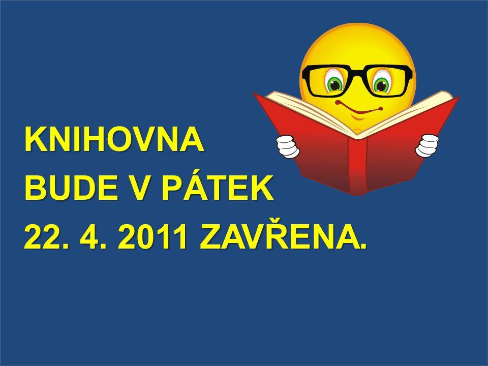 KNIHOVNA BUDE V PÁTEK 22. 4. 2011 ZAVŘENA.