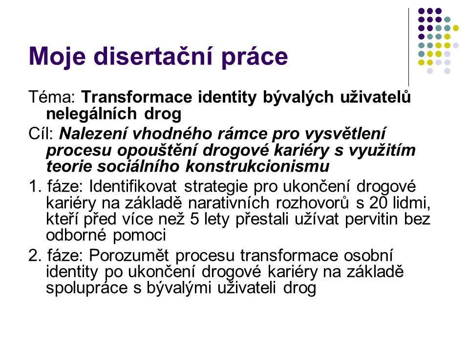 Moje disertační práce Téma: Transformace identity bývalých uživatelů nelegálních drog.