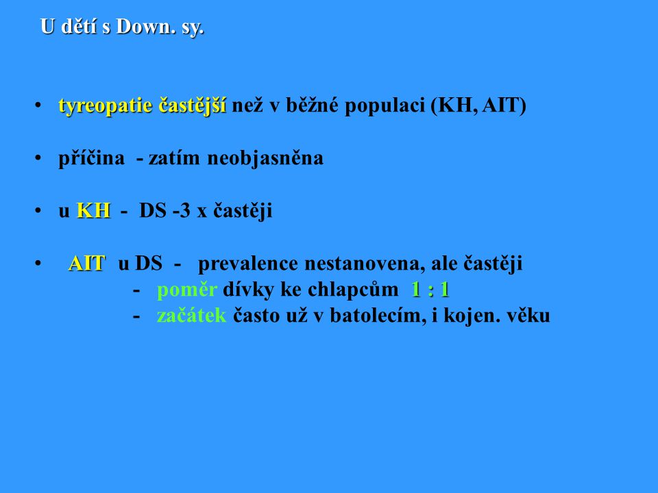U dětí s Down. sy. tyreopatie častější než v běžné populaci (KH, AIT) příčina - zatím neobjasněna.