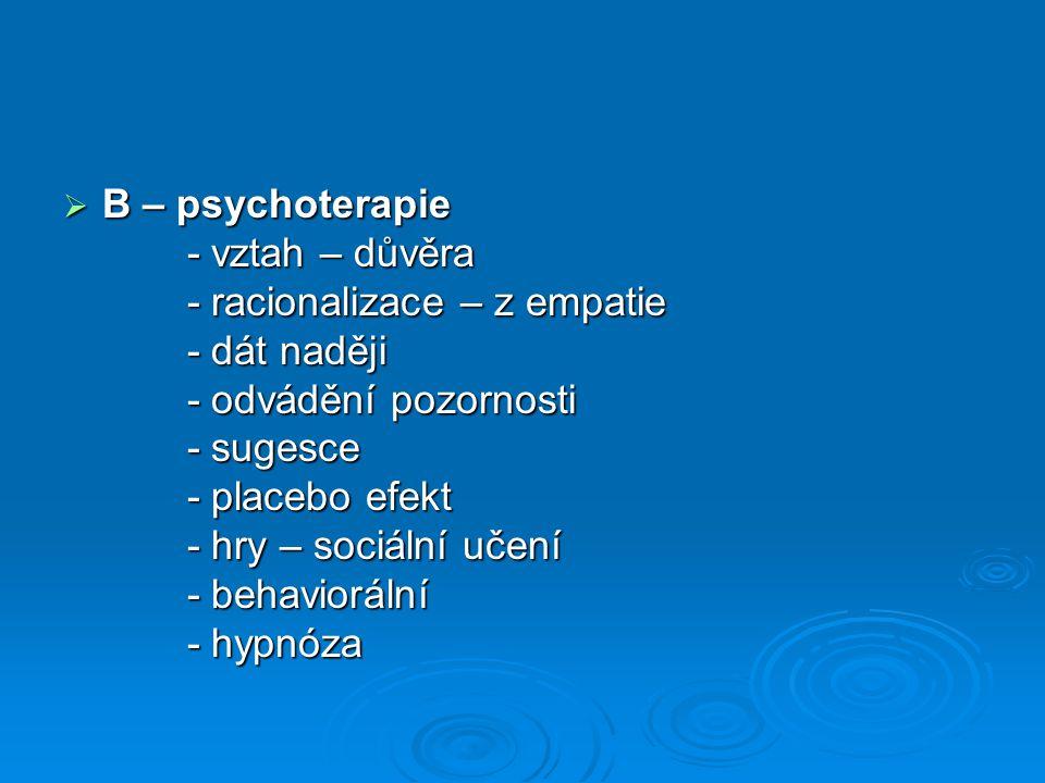 B – psychoterapie - vztah – důvěra. - racionalizace – z empatie. - dát naději. - odvádění pozornosti.
