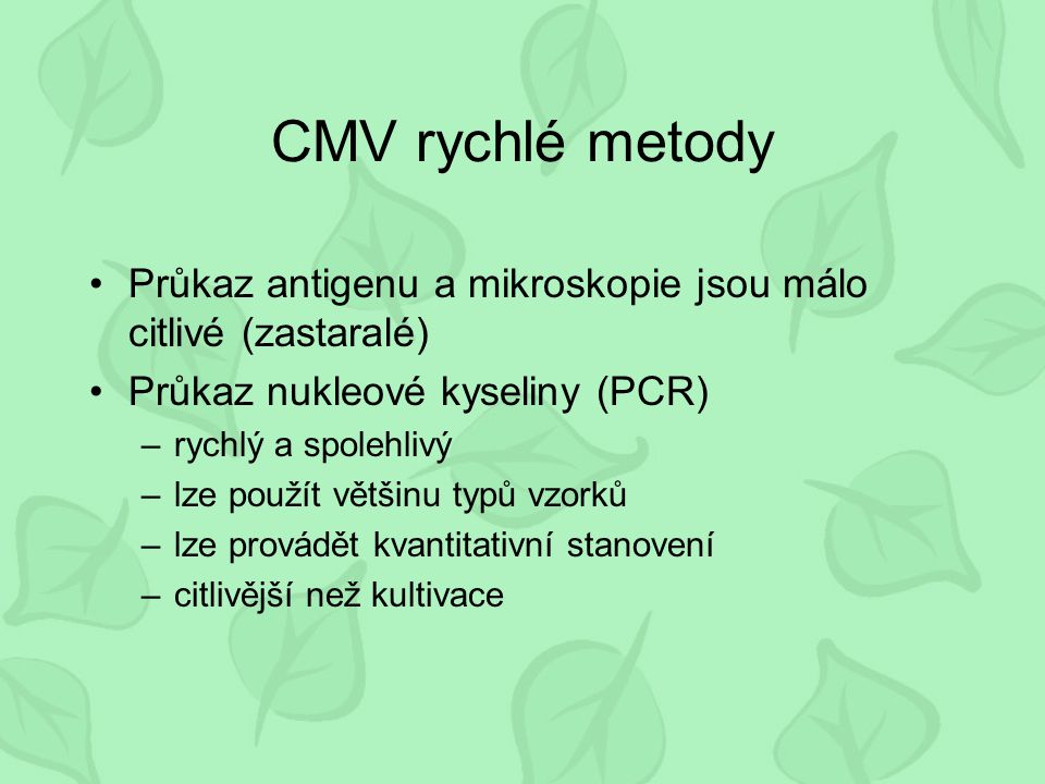 CMV rychlé metody Průkaz antigenu a mikroskopie jsou málo citlivé (zastaralé) Průkaz nukleové kyseliny (PCR)