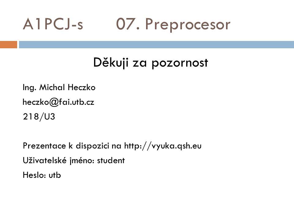A1PCJ-s 07. Preprocesor Děkuji za pozornost Ing. Michal Heczko