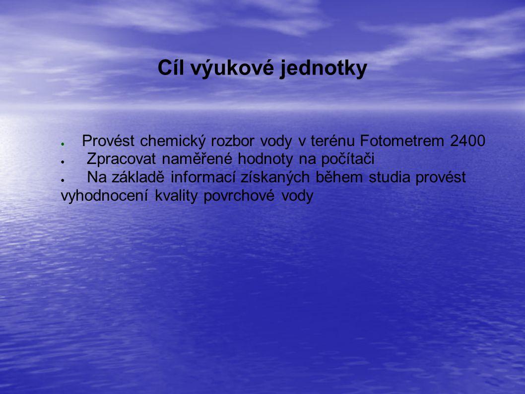 Cíl výukové jednotky Provést chemický rozbor vody v terénu Fotometrem 2400. Zpracovat naměřené hodnoty na počítači.