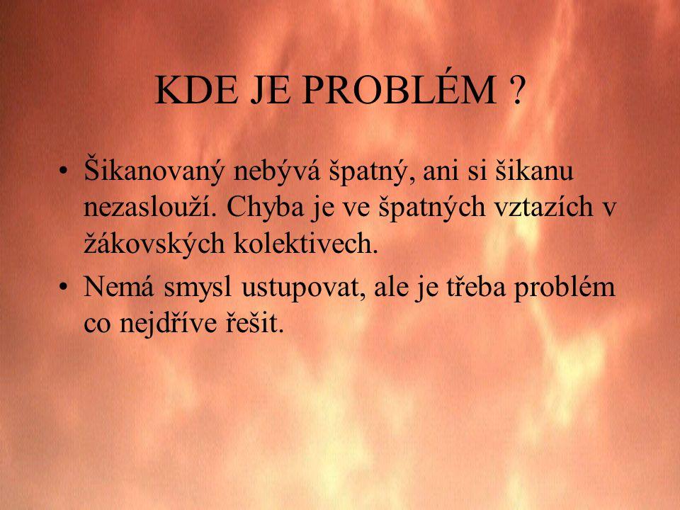 KDE JE PROBLÉM Šikanovaný nebývá špatný, ani si šikanu nezaslouží. Chyba je ve špatných vztazích v žákovských kolektivech.
