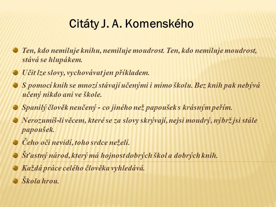 Citáty J. A. Komenského Ten, kdo nemiluje knihu, nemiluje moudrost. Ten, kdo nemiluje moudrost, stává se hlupákem.