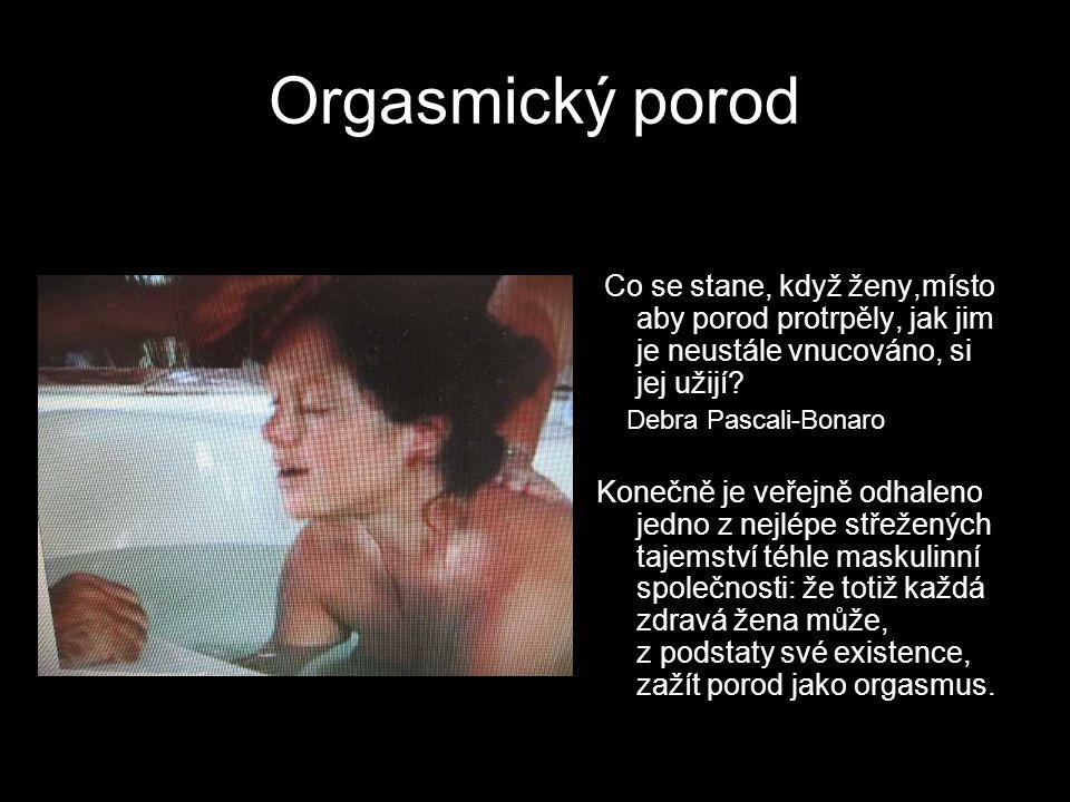 Orgasmický porod Co se stane, když ženy,místo aby porod protrpěly, jak jim je neustále vnucováno, si jej užijí