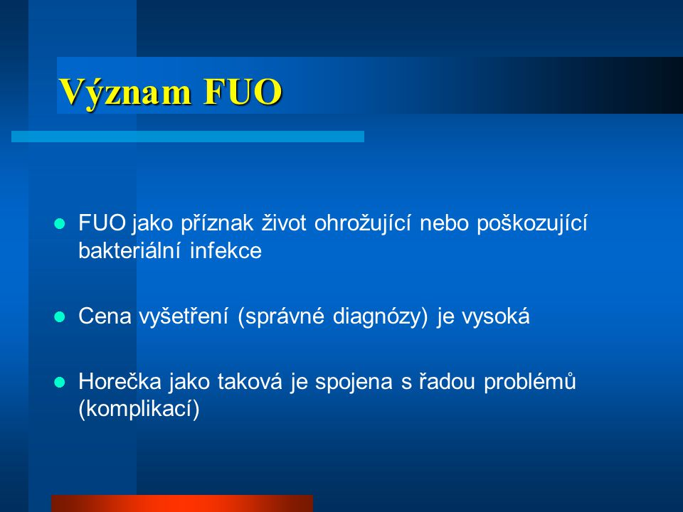 Význam FUO FUO jako příznak život ohrožující nebo poškozující bakteriální infekce. Cena vyšetření (správné diagnózy) je vysoká.