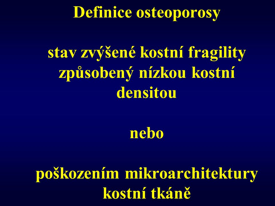 Definice osteoporosy stav zvýšené kostní fragility způsobený nízkou kostní densitou nebo poškozením mikroarchitektury kostní tkáně